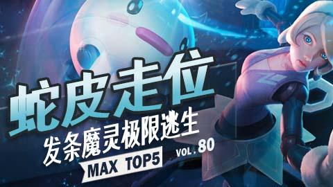 MAX TOP5 VOL80:蛇皮走位 发条魔灵极限